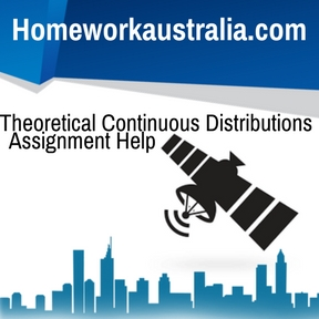 Theoretical Continuous Distributions Assignment Help