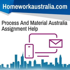 Process And Material Australia Assignment Help